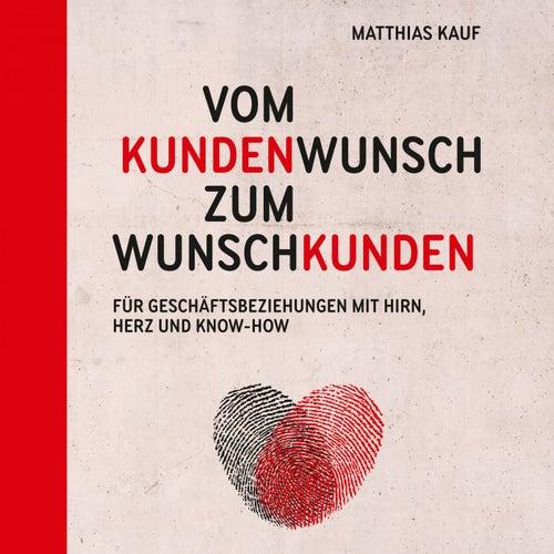 Vom Kundenwunsch zum Wunschkunden (Für Geschäftsbeziehungen mit Hirn, Herz und Know-How) von Matthias Kauf