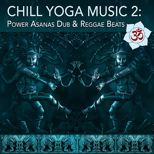 Chill Yoga Music 2: Power Asanas Dub & Reggae Beats by Various Artists