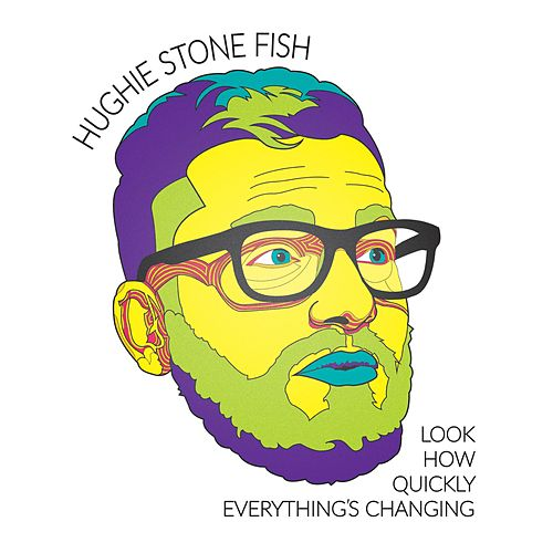 Look How Quickly Everything's Changing by Hughie Stone Fish