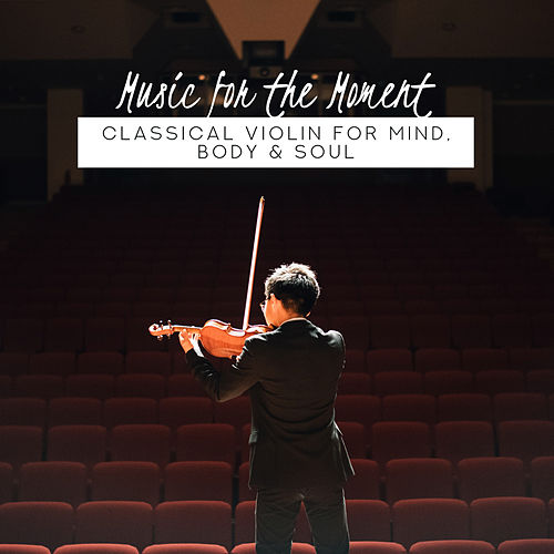 Music for the Moment: Classical Violin for Mind, Body & Soul by Various Artists