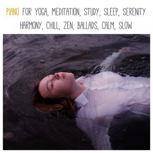 Piano for Yoga, Meditation, Study, Sleep, Serenity, Harmony, Chill, Zen, Ballads, Calm, Slow by Various Artists