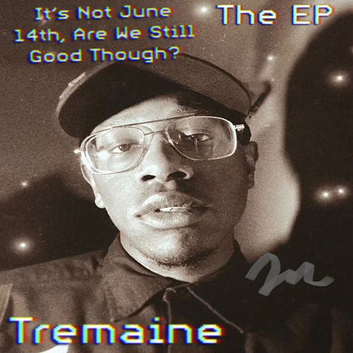 It's Not June 14th, Are We Still Good Though? de tREmaINe