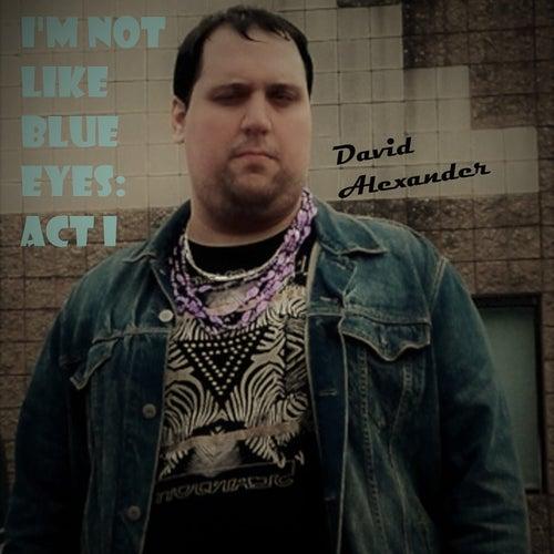 I'm Not Like Blue Eyes: Act I von David Alexander