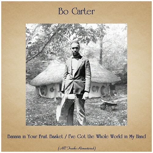 Banana in Your Fruit Basket / I've Got the Whole World in My Hand (All Tracks Remastered) de Bo Carter