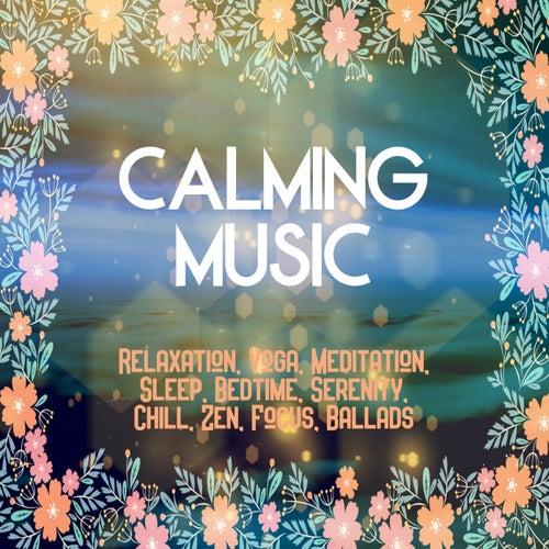 Calming Music: Relaxation, Yoga, Meditation, Sleep, Bedtime, Serenity, Chill, Zen, Focus, Ballads de Various Artists