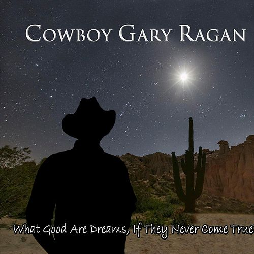 What Good Are Dreams, If They Never Come True? by Cowboy Gary Ragan