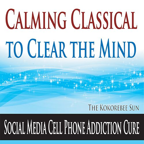 Calming Classical to Clear the Mind (Social Media Cell Phone Addiction Cure) by The Kokorebee Sun