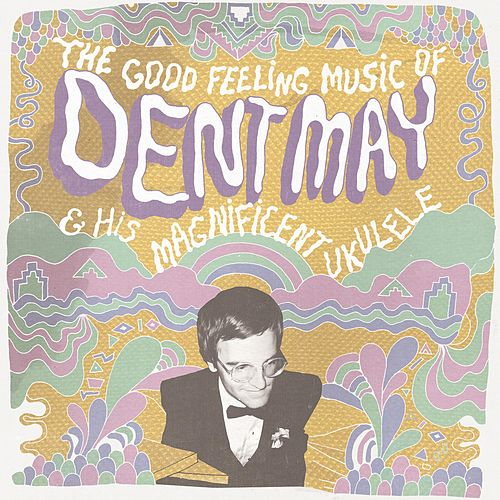 The Good Feeling Music of Dent May & His Magnificent Ukulele by Dent May
