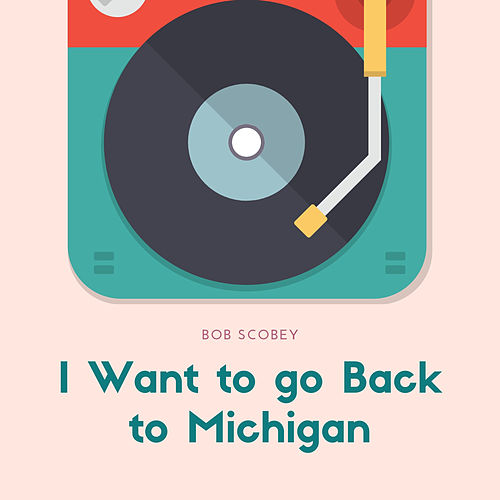 I Want to go Back to Michigan by Bob Scobey