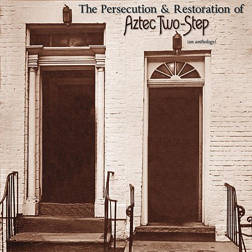 The Persecution & Restoration of Aztec Two-Step - An Anthology by Aztec Two-Step