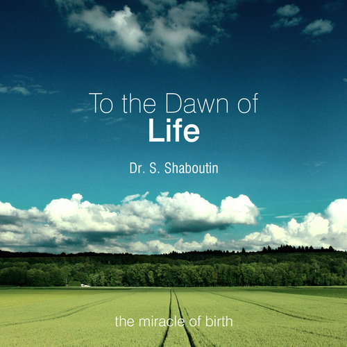 To The Dawn Of Life - The Miracle Of Birth by Dr. Sergei Shaboutin
