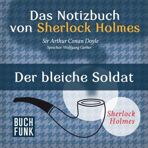 Sherlock Holmes - Das Notizbuch von Sherlock Holmes: Der bleiche Soldat (Ungekürzt) von Sherlock Holmes