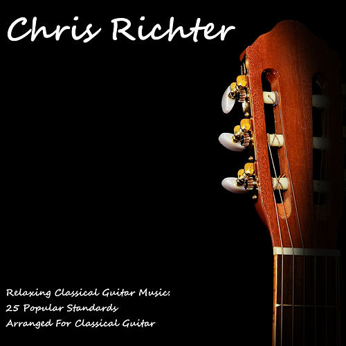 Relaxing Classical Guitar Music: 25 Popular Standards Arranged for Classical Guitar by Chris Richter