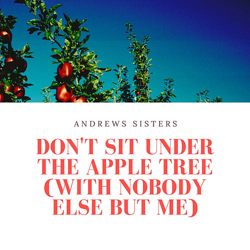 Don't Sit Under the Apple Tree (With Nobody Else But Me) by The Andrews Sisters