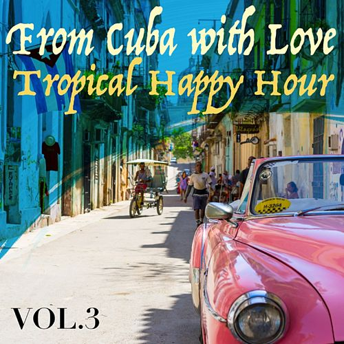 From Cuba with Love, Vol. 3 Tropical Happy Hour by Various Artists