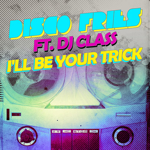 I'll Be Your Trick ft. DJ Class by Disco Fries