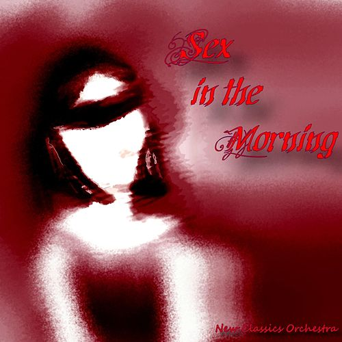 Sex in the Morning by New Classics Orchestra