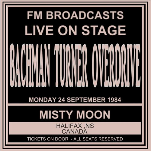 Live On Stage FM Broadcasts - Misty Moon, Halifax  Canada  24th September 1984 by Bachman-Turner Overdrive