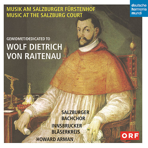 Musik am Salzburger Fürstenhof gewidmet Wolf Dietrich von Raitenau von Salzburger Bachchor