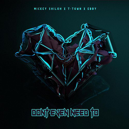 Don't Even Need To by T-Town x Mickey Shiloh x Ebby