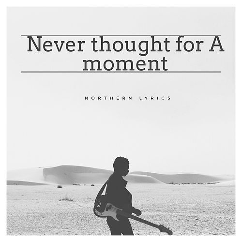 Never Thought For A Moment by Northern Lyrics