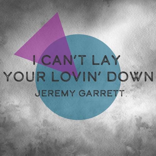 I Can't Lay Your Lovin' Down by Jeremy Garrett