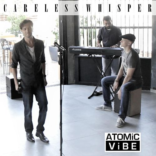 Careless Whisper by Atomic Vibe