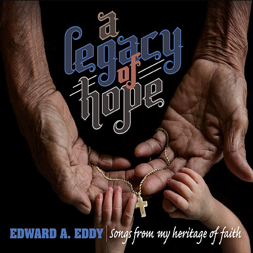 A Legacy of Hope: Songs from My Heritage of Faith by Edward A. Eddy