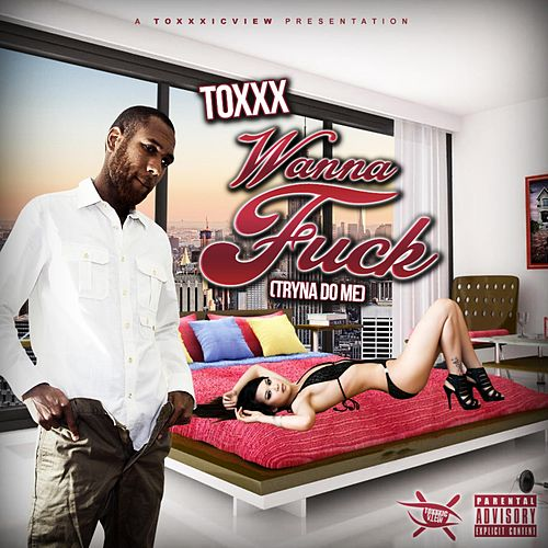Wanna Fuck (Tryna Do Me) by Toxxx