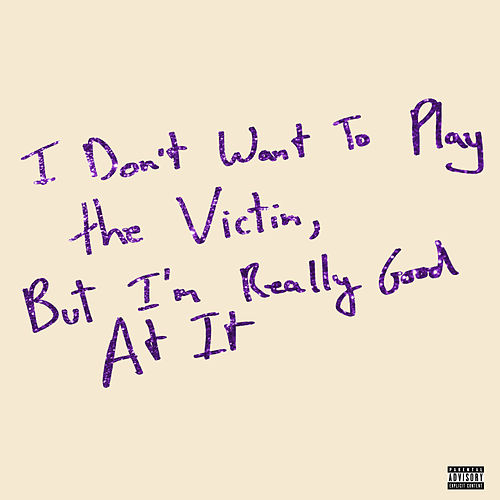 I Don't Want To Play The Victim, But I'm Really Good At It by Love Fame Tragedy