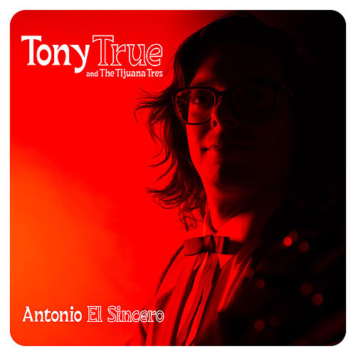 Antonio El Sincero de Tony True and the Tijuana Tres