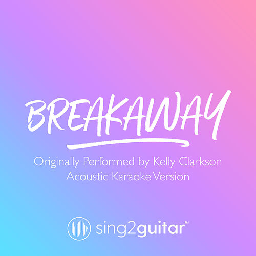 Breakaway (Originally Performed by Kelly Clarkson) (Acoustic Karaoke Version) von Sing2Guitar