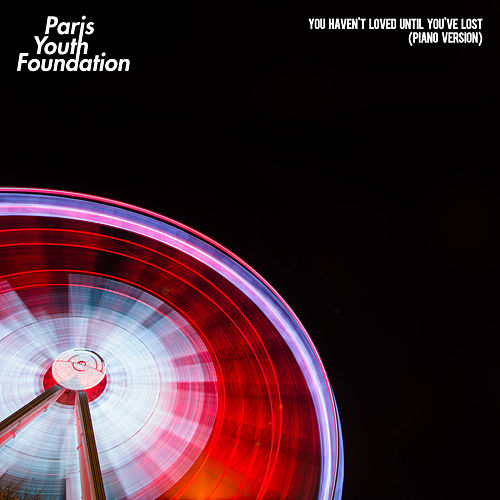 You Haven't Loved Until You've Lost (Piano Version) by Paris Youth Foundation