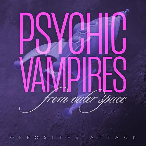 Opposites Attack by Psychic Vampires from Outer Space