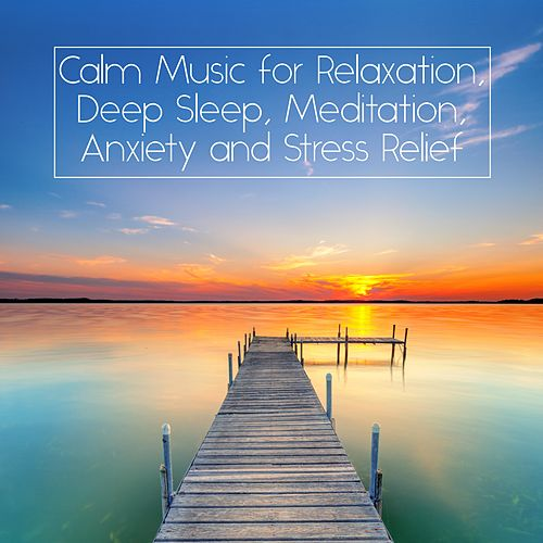 Calm Music for Relaxation, Deep Sleep, Meditation, Anxiety and Stress Relief by Unspecified