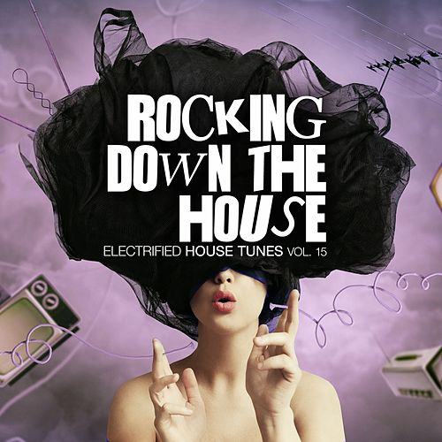 Rocking Down the House - Electrified House Tunes, Vol. 15 von Various Artists