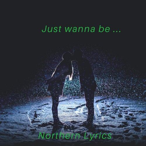Just Wanna Be... by Northern Lyrics
