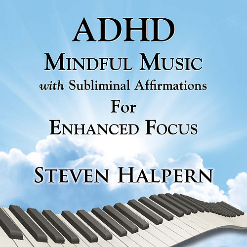ADHD Mindful Music with Subliminal Affirmations for Enhanced Focus by Steven Halpern