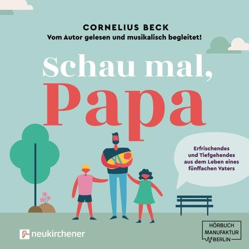 Schau mal, Papa - Erfrischendes und Tiefgehendes aus dem Leben eines fünffachen Vaters (Ungekürzt) von Cornelius Beck