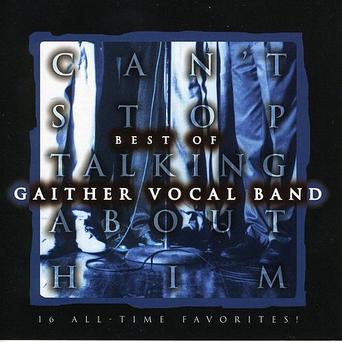 Can't Stop Talking About Him by Gaither Vocal Band