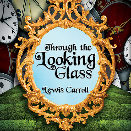 Through the Looking Glass - Alice 2 (Unabridged) by Lewis Carroll