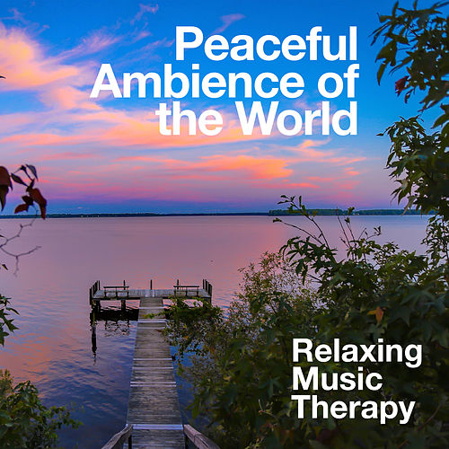 Peaceful Ambience of the World by Relaxing Music Therapy