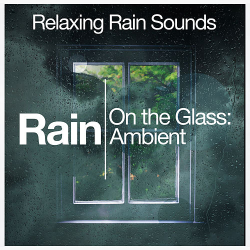 Rain on the Glass: Ambient by Relaxing Rain Sounds