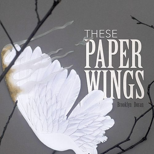 These Paper Wings by Brooklyn Doran