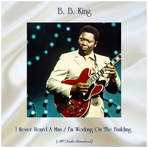 I Never Heard A Man / I'm Working On The Building (All Tracks Remastered) by B.B. King