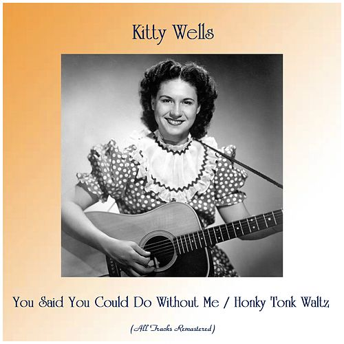 You Said You Could Do Without Me / Honky Tonk Waltz (All Tracks Remastered) by Kitty Wells