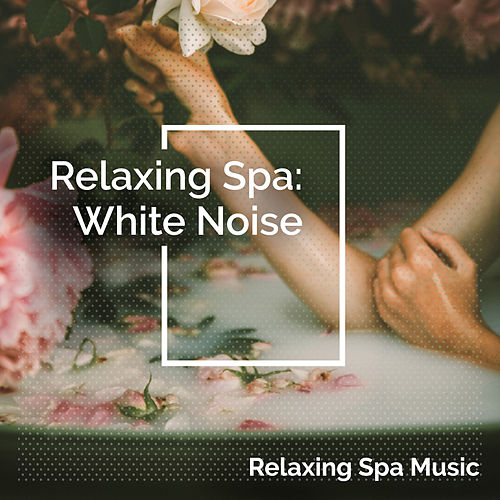 Relaxing Spa: White Noise by Relaxing Spa Music