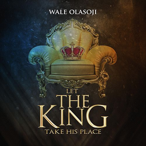 Let the King Take His Place by Wale Olasoji