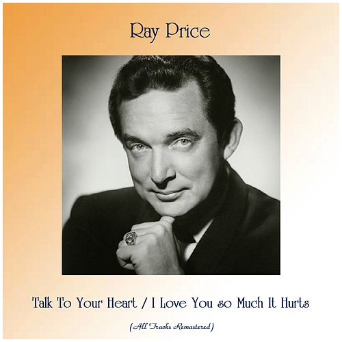 Talk To Your Heart / I Love You so Much It Hurts (All Tracks Remastered) by Ray Price