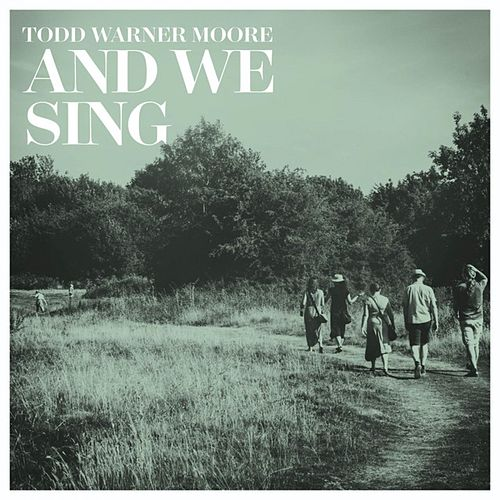 And We Sing by Todd Warner Moore